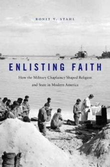 Enlisting Faith : How the Military Chaplaincy Shaped Religion and State in Modern America, Hardback Book