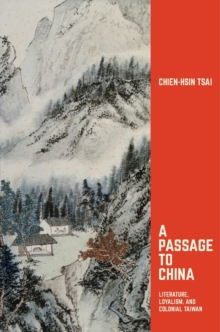 A Passage to China : Literature, Loyalism, and Colonial Taiwan, Hardback Book