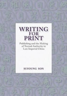 Writing for Print : Publishing and the Making of Textual Authority in Late Imperial China, Hardback Book