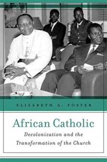 African Catholic : Decolonization and the Transformation of the Church, Hardback Book
