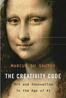 The Creativity Code : Art and Innovation in the Age of AI, Hardback Book