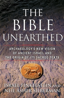 The Bible Unearthed : Archaeology's New Vision of Ancient Israel and the Origin of its Sacred Texts, Paperback Book