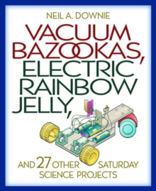 Vacuum Bazookas, Electric Rainbow Jelly, and 27 Other Saturday Science Projects, Paperback / softback Book