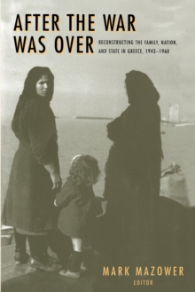 After the War Was Over : Reconstructing the Family, Nation, and State in Greece, 1943-1960, Paperback Book