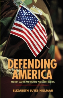 Defending America : Military Culture and the Cold War Court-Martial, Hardback Book