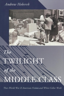 The Twilight of the Middle Class : Post-World War II American Fiction and White-Collar Work, Paperback / softback Book