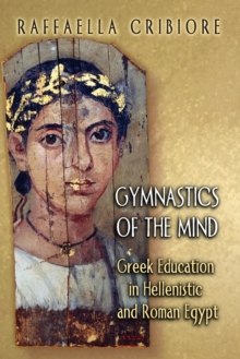 Gymnastics of the Mind : Greek Education in Hellenistic and Roman Egypt, Paperback / softback Book