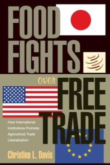 Food Fights over Free Trade : How International Institutions Promote Agricultural Trade Liberalization, Paperback / softback Book