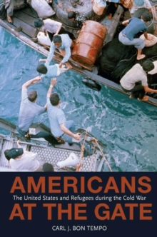 Americans at the Gate : The United States and Refugees during the Cold War, Hardback Book