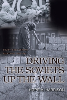 Driving the Soviets up the Wall : Soviet-East German Relations, 1953-1961, Paperback / softback Book