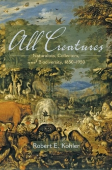 All Creatures : Naturalists, Collectors, and Biodiversity, 1850-1950, Hardback Book