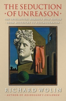 The Seduction of Unreason : The Intellectual Romance with Fascism from Nietzsche to Postmodernism, Paperback / softback Book