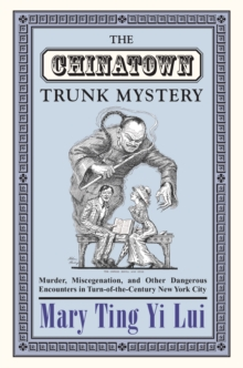 The Chinatown Trunk Mystery : Murder, Miscegenation, and Other Dangerous Encounters in Turn-of-the-Century New York City, Paperback / softback Book