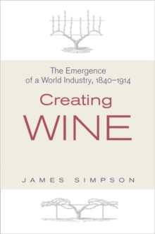 Creating Wine : The Emergence of a World Industry, 1840-1914, Hardback Book