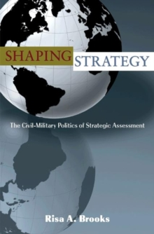 Shaping Strategy : The Civil-Military Politics of Strategic Assessment, Paperback / softback Book