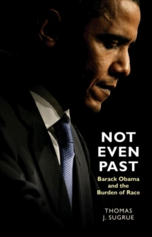 Not Even Past : Barack Obama and the Burden of Race, Hardback Book