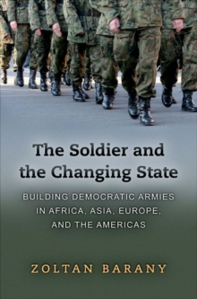 The Soldier and the Changing State : Building Democratic Armies in Africa, Asia, Europe, and the Americas, Hardback Book