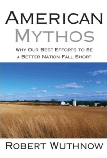 American Mythos : Why Our Best Efforts to Be a Better Nation Fall Short, Paperback / softback Book