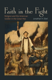 Faith in the Fight : Religion and the American Soldier in the Great War, Hardback Book
