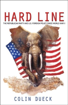 Hard Line : The Republican Party and U.S. Foreign Policy since World War II, Paperback / softback Book