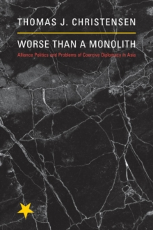 Worse Than a Monolith : Alliance Politics and Problems of Coercive Diplomacy in Asia, Paperback / softback Book