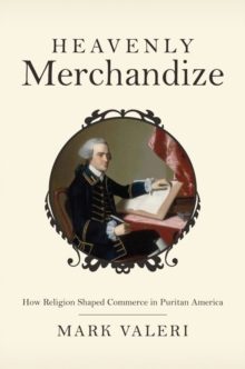 Heavenly Merchandize : How Religion Shaped Commerce in Puritan America, Hardback Book