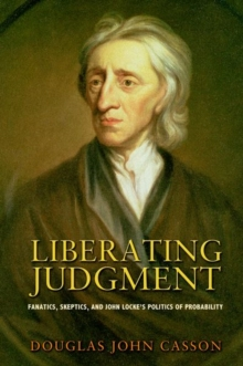 Liberating Judgment : Fanatics, Skeptics, and John Locke's Politics of Probability, Hardback Book