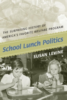 School Lunch Politics : The Surprising History of America's Favorite Welfare Program, Paperback / softback Book