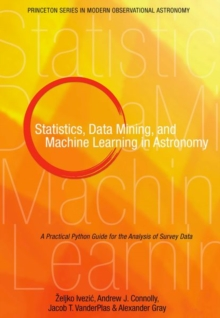 Statistics, Data Mining, and Machine Learning in Astronomy : A Practical Python Guide for the Analysis of Survey Data, Hardback Book