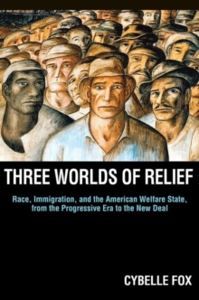 Three Worlds of Relief : Race, Immigration, and the American Welfare State from the Progressive Era to the New Deal, Paperback / softback Book