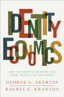 Identity Economics : How Our Identities Shape Our Work, Wages, and Well-Being, Paperback Book
