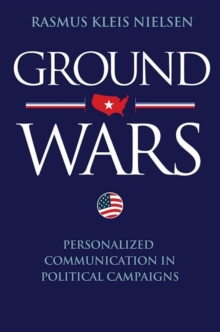 Ground Wars : Personalized Communication in Political Campaigns, Hardback Book