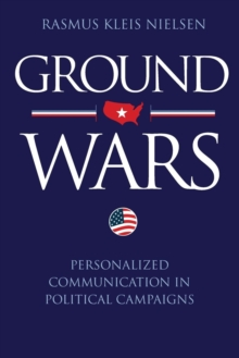 Ground Wars : Personalized Communication in Political Campaigns, Paperback / softback Book