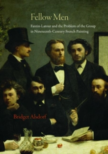 Fellow Men : Fantin-Latour and the Problem of the Group in Nineteenth-Century French Painting, Hardback Book