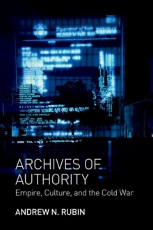 Archives of Authority : Empire, Culture, and the Cold War, Hardback Book
