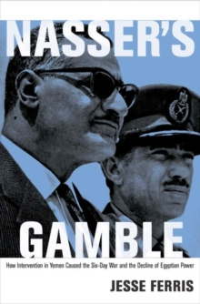 Nasser's Gamble : How Intervention in Yemen Caused the Six-Day War and the Decline of Egyptian Power, Hardback Book