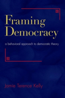 Framing Democracy : A Behavioral Approach to Democratic Theory, Hardback Book