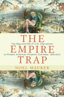 The Empire Trap : The Rise and Fall of U.S. Intervention to Protect American Property Overseas, 1893-2013, Hardback Book