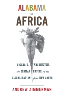 Alabama in Africa : Booker T. Washington, the German Empire, and the Globalization of the New South, Paperback / softback Book