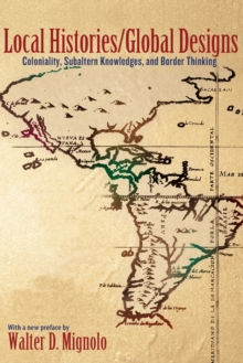 Local Histories/Global Designs : Coloniality, Subaltern Knowledges, and Border Thinking, Paperback Book