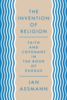The Invention of Religion : Faith and Covenant in the Book of Exodus, Hardback Book