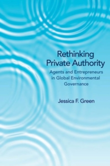 Rethinking Private Authority : Agents and Entrepreneurs in Global Environmental Governance, Hardback Book