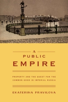 A Public Empire : Property and the Quest for the Common Good in Imperial Russia, Hardback Book