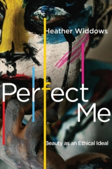 Perfect Me : Beauty as an Ethical Ideal, Hardback Book