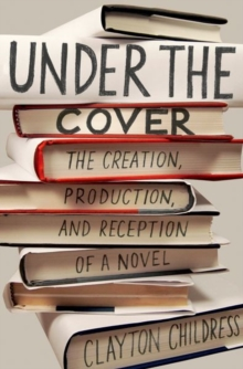 Under the Cover : The Creation, Production, and Reception of a Novel, Hardback Book