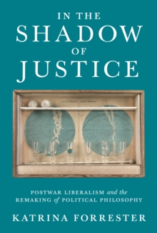 In the Shadow of Justice : Postwar Liberalism and the Remaking of Political Philosophy, Hardback Book