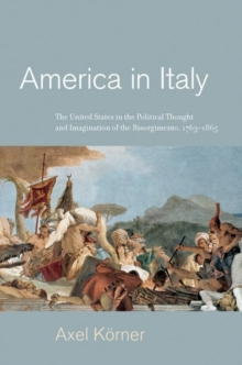 America in Italy : The United States in the Political Thought and Imagination of the Risorgimento, 1763-1865, Hardback Book