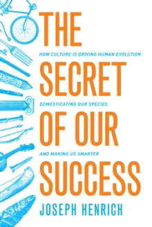 The Secret of Our Success : How Culture is Driving Human Evolution, Domesticating Our Species, and Making Us Smarter, Hardback Book