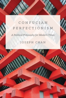 Confucian Perfectionism : A Political Philosophy for Modern Times, Paperback / softback Book