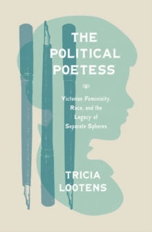 The Political Poetess : Victorian Femininity, Race, and the Legacy of Separate Spheres, Hardback Book